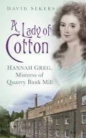 "A Lady of Cotton ""Hannah Greg, Mistress of Quarry Bank Mill"""
