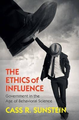 "The Ethics of Influence ""Government in the Age of Behavioral Science"""