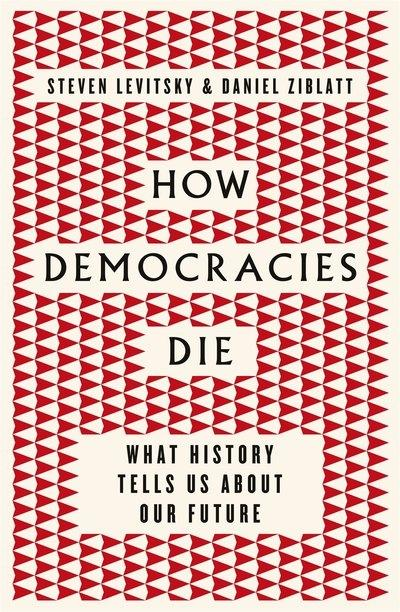 "How democracies die  ""What history reveals about our future """