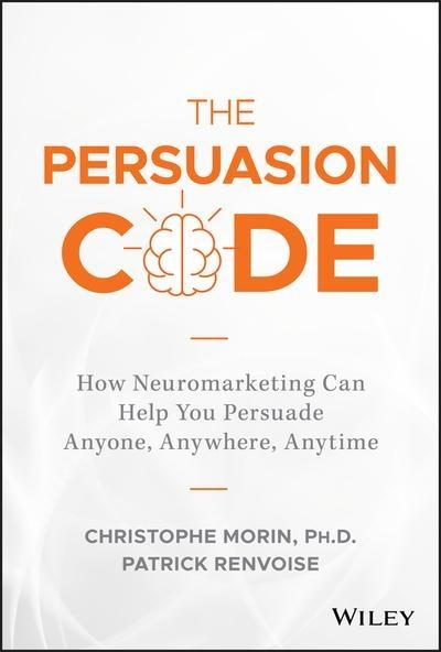 "The Persuasion Code ""How Neuromarketing Can Help You Persuade Anyone, Anywhere, Anytime"""