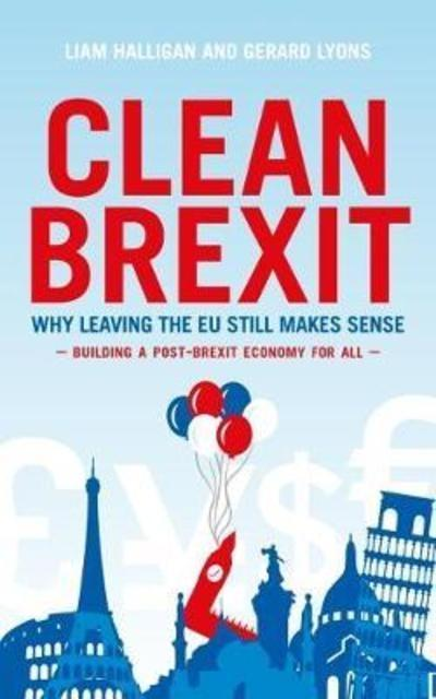 "Clean Brexit ""Why Leaving the EU Still Makes Sense : Building a Post-Brexit for All """