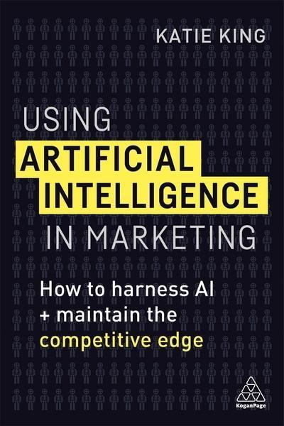 "Using Artificial Intelligence in Marketing  ""How to Harness AI and Maintain the Competitive Edge """