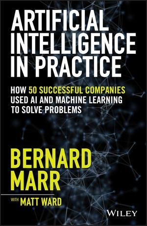 "Artificial Intelligence in Practice ""How 50 Successful Companies Used AI and Machine Learning to Solve Problems"""
