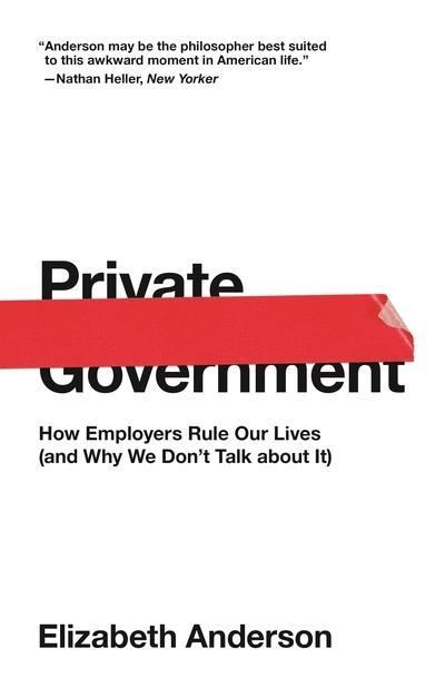"Private Government ""How Employers Rule Our Lives (And Why We Don't Talk About It) """