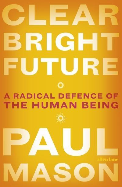 "Clear Bright Future ""A Radical Defence of the Human Being """