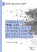 "Education in the Marketplace ""An Intellectual History of Pro-Market Libertarian Visions for Education in Twentieth Century America"""
