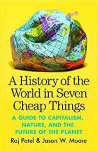 "A History of the World in Seven Cheap Things ""A Guide to Capitalism, Nature, and the Future of the Planet"""